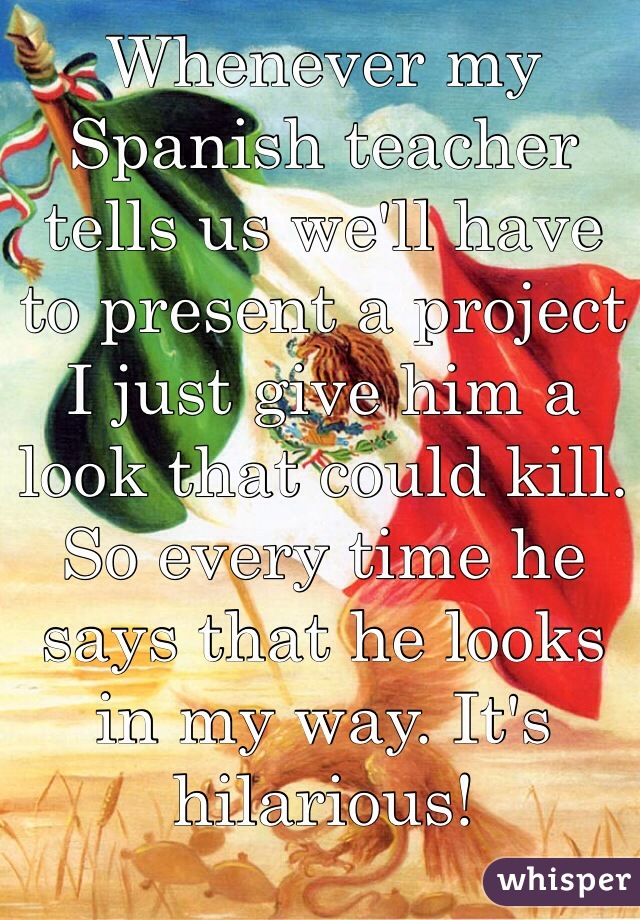 Whenever my Spanish teacher tells us we'll have to present a project I just give him a look that could kill. So every time he says that he looks in my way. It's hilarious!
