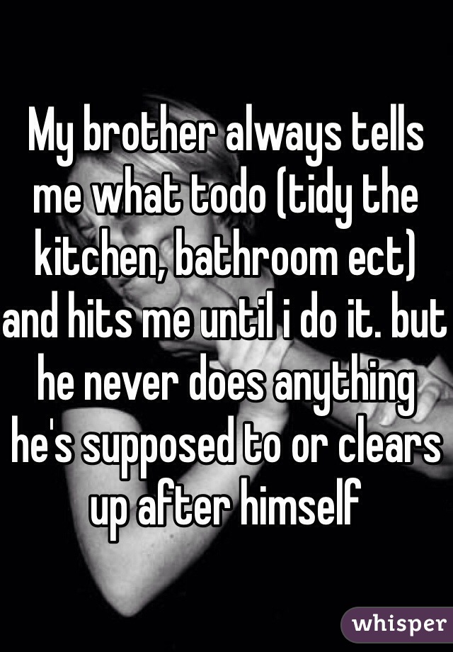 My brother always tells me what todo (tidy the kitchen, bathroom ect) and hits me until i do it. but he never does anything he's supposed to or clears up after himself