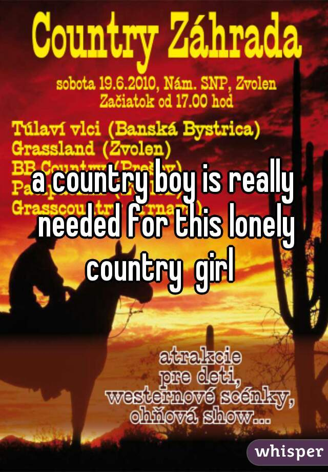 a country boy is really needed for this lonely country  girl