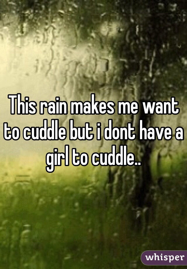 This rain makes me want to cuddle but i dont have a girl to cuddle..