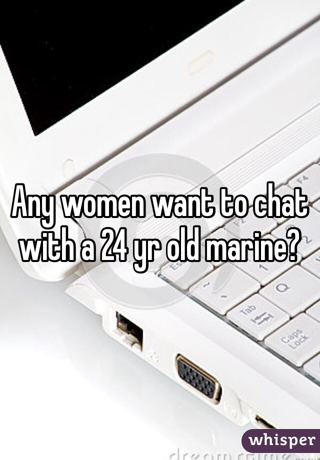 Any women want to chat with a 24 yr old marine?