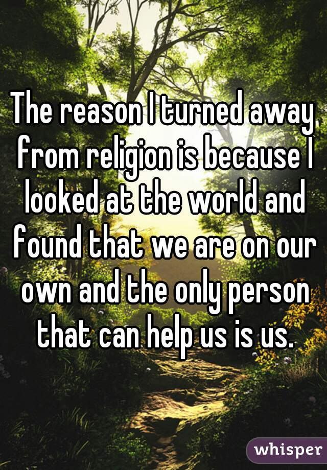The reason I turned away from religion is because I looked at the world and found that we are on our own and the only person that can help us is us.