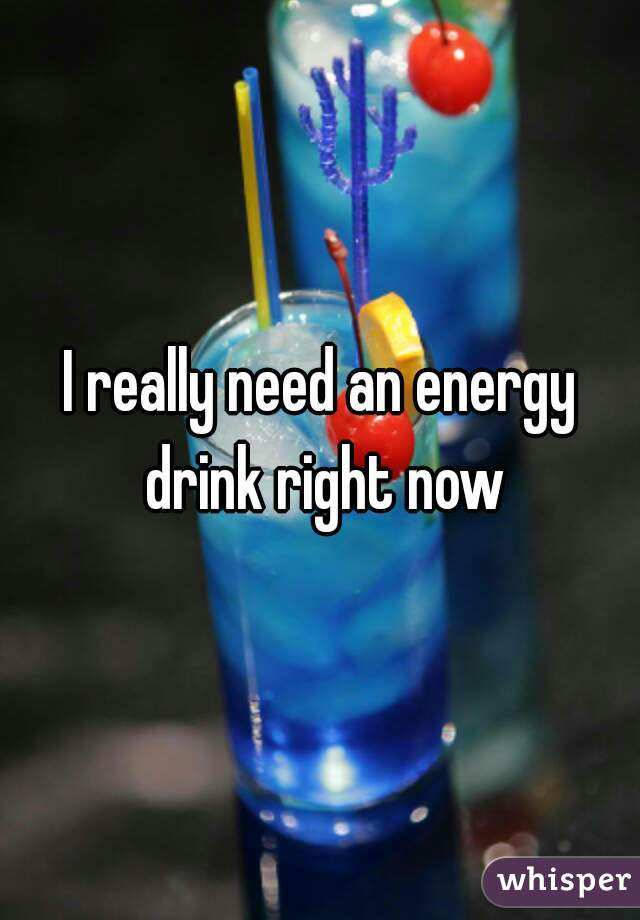 I really need an energy drink right now