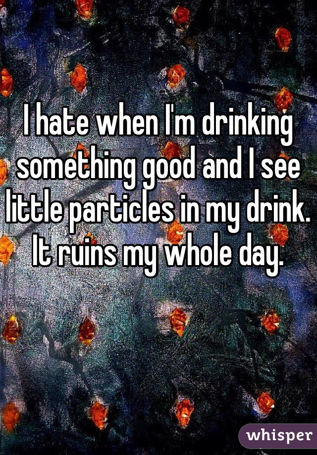 I hate when I'm drinking something good and I see little particles in my drink. It ruins my whole day.