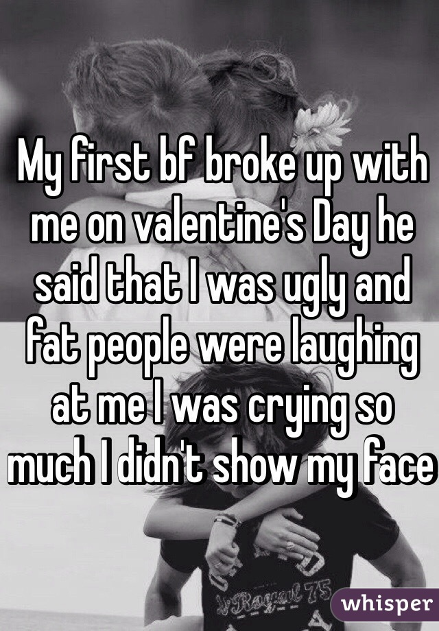 My first bf broke up with me on valentine's Day he said that I was ugly and fat people were laughing at me I was crying so much I didn't show my face