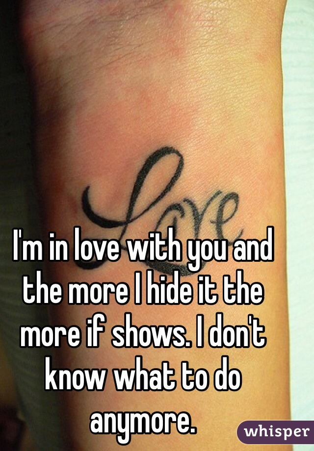 I'm in love with you and the more I hide it the more if shows. I don't know what to do anymore.
