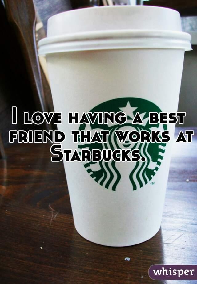I love having a best friend that works at Starbucks.