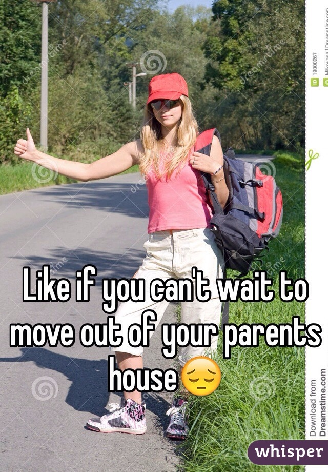 Like if you can't wait to move out of your parents house😔