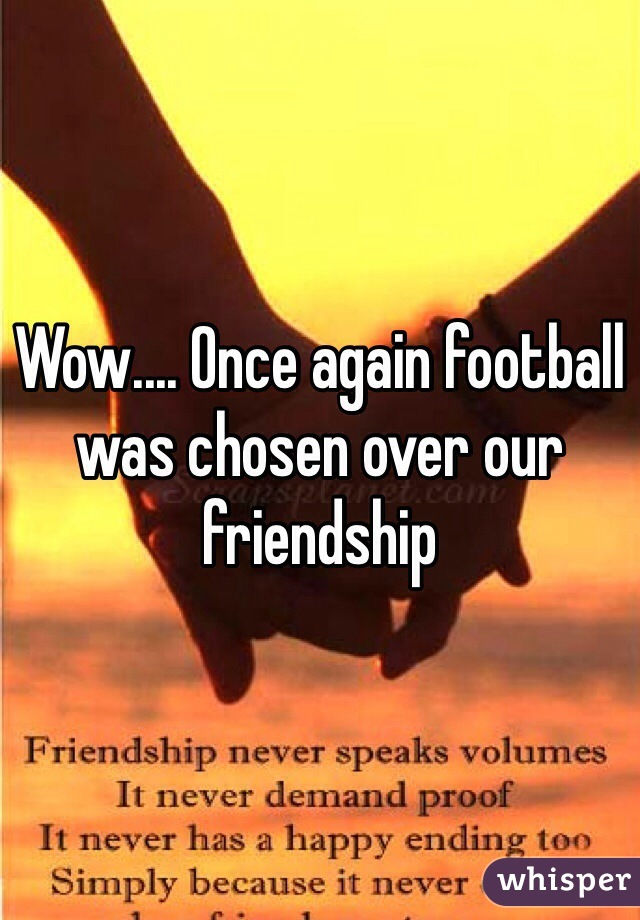 Wow.... Once again football was chosen over our friendship