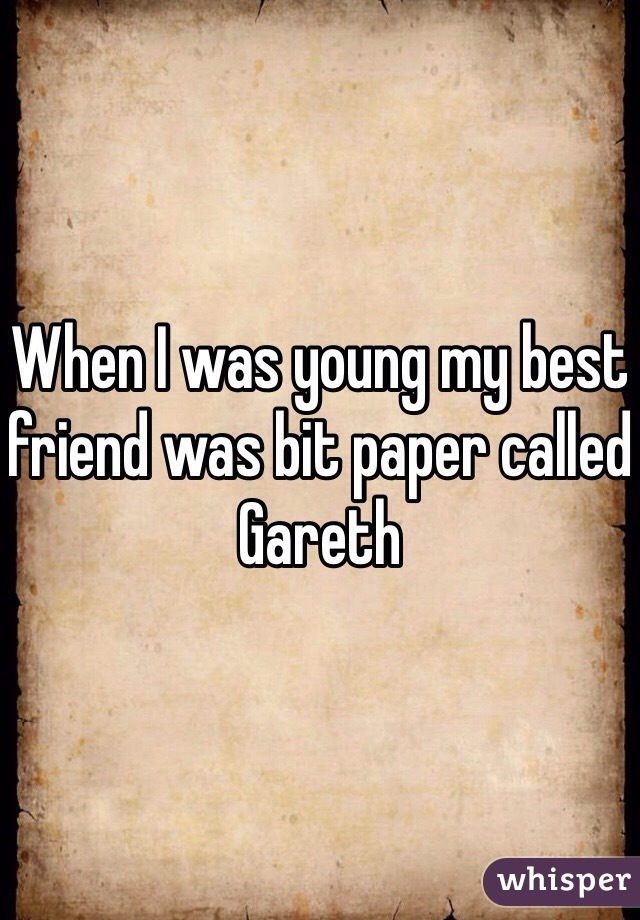 When I was young my best friend was bit paper called Gareth
