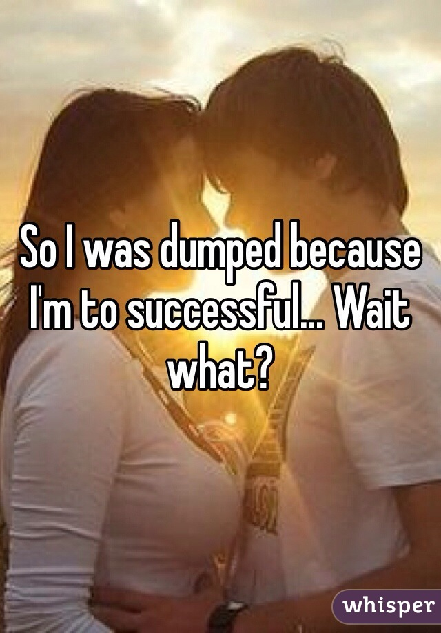 So I was dumped because I'm to successful... Wait what?