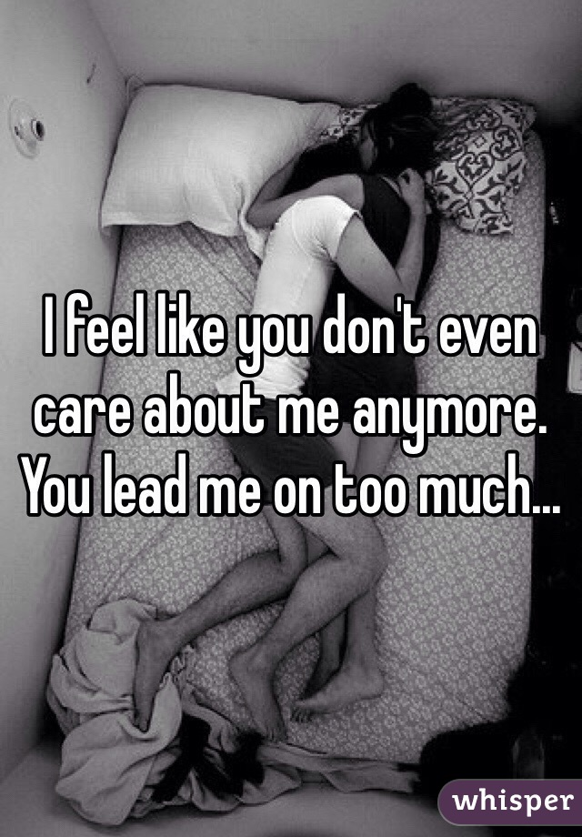 I feel like you don't even care about me anymore. You lead me on too much...