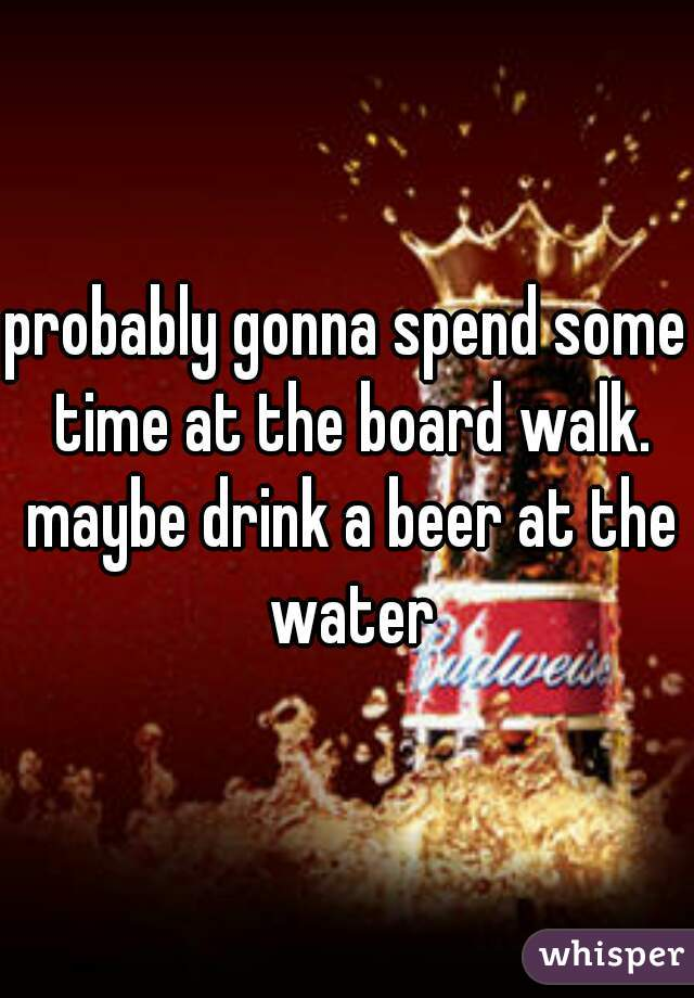 probably gonna spend some time at the board walk. maybe drink a beer at the water