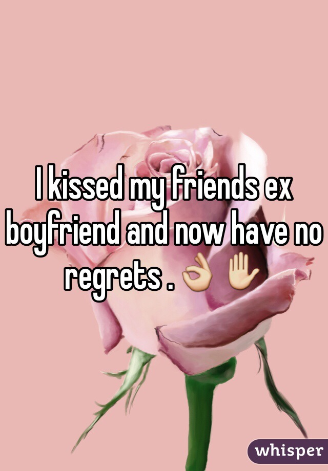 I kissed my friends ex boyfriend and now have no regrets .👌✋