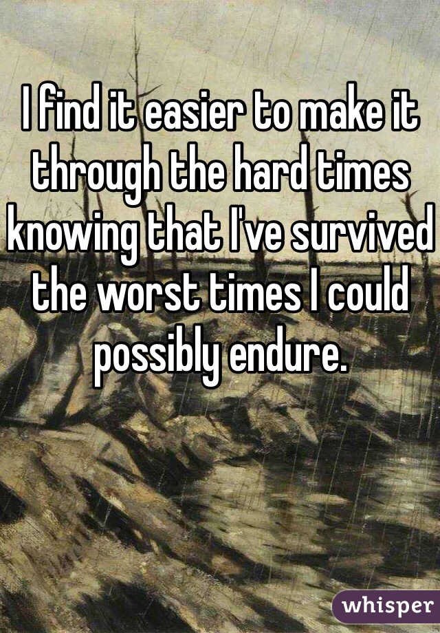 I find it easier to make it through the hard times knowing that I've survived the worst times I could possibly endure.