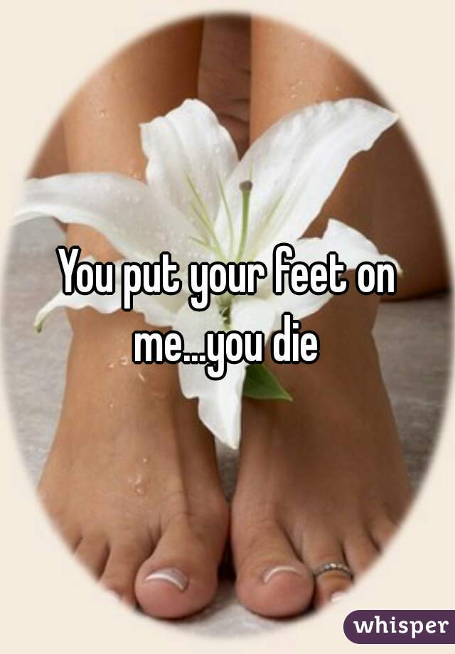 You put your feet on me...you die