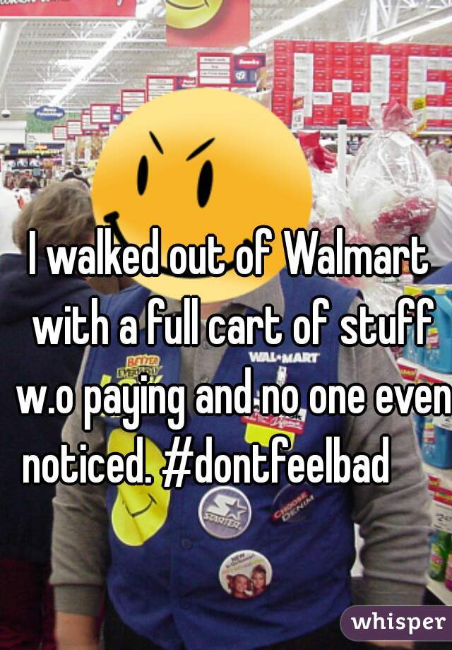 I walked out of Walmart with a full cart of stuff w.o paying and no one even noticed. #dontfeelbad