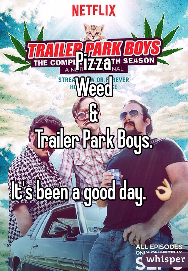 Pizza Weed &  Trailer Park Boys.  It's been a good day. 👌