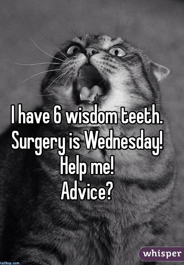 I have 6 wisdom teeth. Surgery is Wednesday! Help me! Advice?