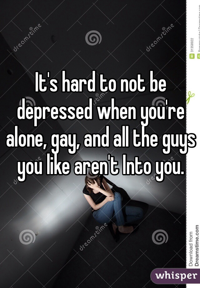 It's hard to not be depressed when you're alone, gay, and all the guys you like aren't Into you.