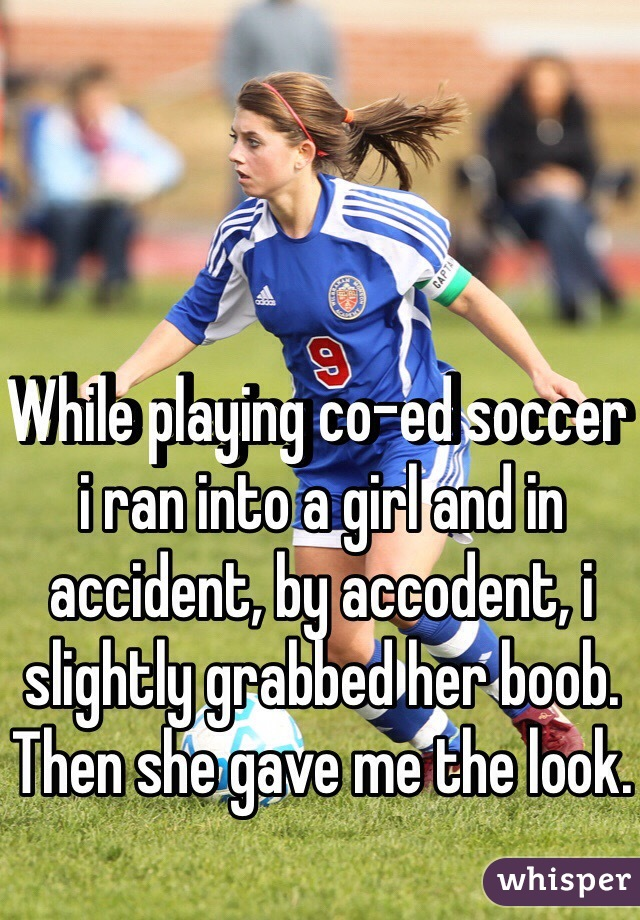 While playing co-ed soccer i ran into a girl and in  accident, by accodent, i slightly grabbed her boob. Then she gave me the look.