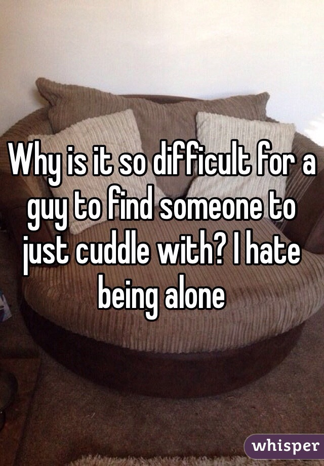 Why is it so difficult for a guy to find someone to just cuddle with? I hate being alone