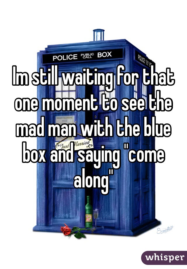 """Im still waiting for that one moment to see the mad man with the blue box and saying """"come along"""""""