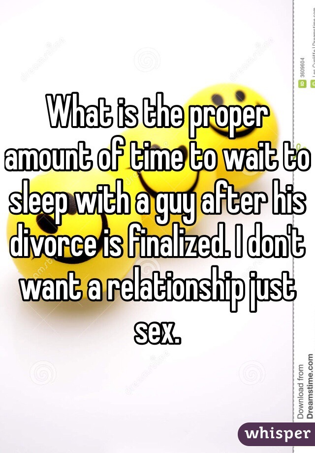 What is the proper amount of time to wait to sleep with a guy after his divorce is finalized. I don't want a relationship just sex.