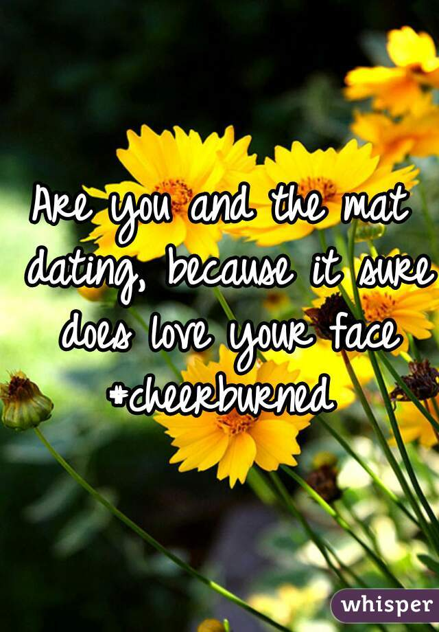 Are you and the mat dating, because it sure does love your face #cheerburned