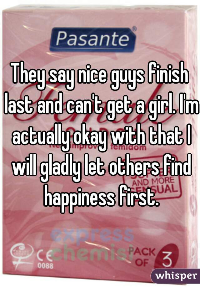 They say nice guys finish last and can't get a girl. I'm actually okay with that I will gladly let others find happiness first.