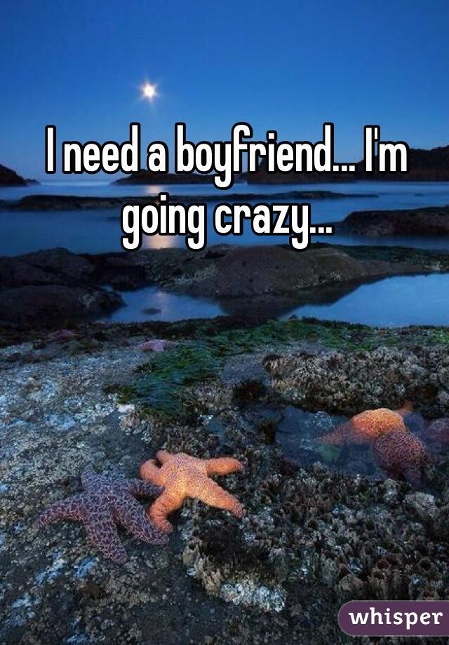 I need a boyfriend... I'm going crazy...