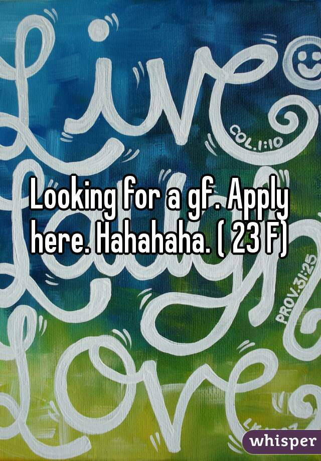 Looking for a gf. Apply here. Hahahaha. ( 23 F)