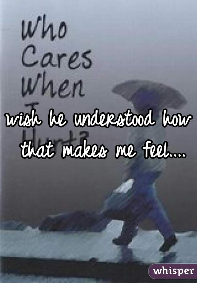 wish he understood how that makes me feel....