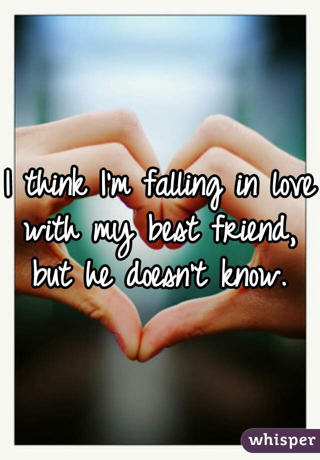 I think I'm falling in love with my best friend,  but he doesn't know.