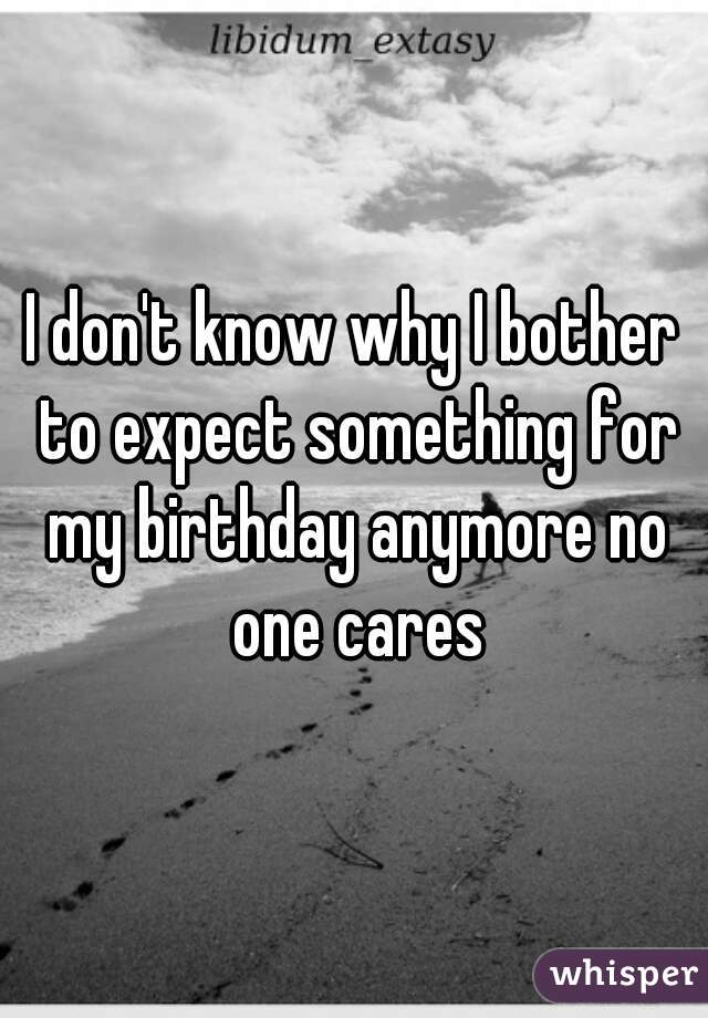 I don't know why I bother to expect something for my birthday anymore no one cares