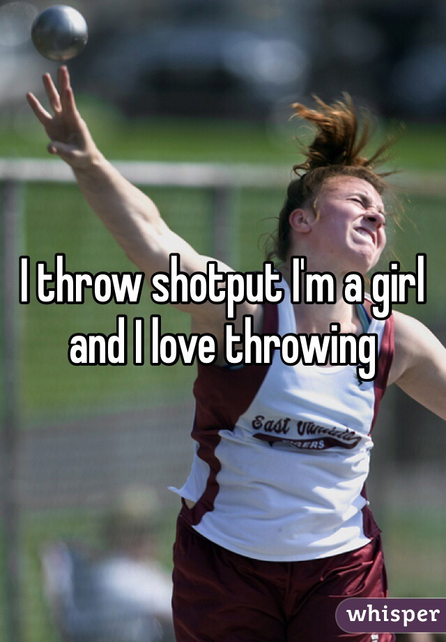 I throw shotput I'm a girl and I love throwing