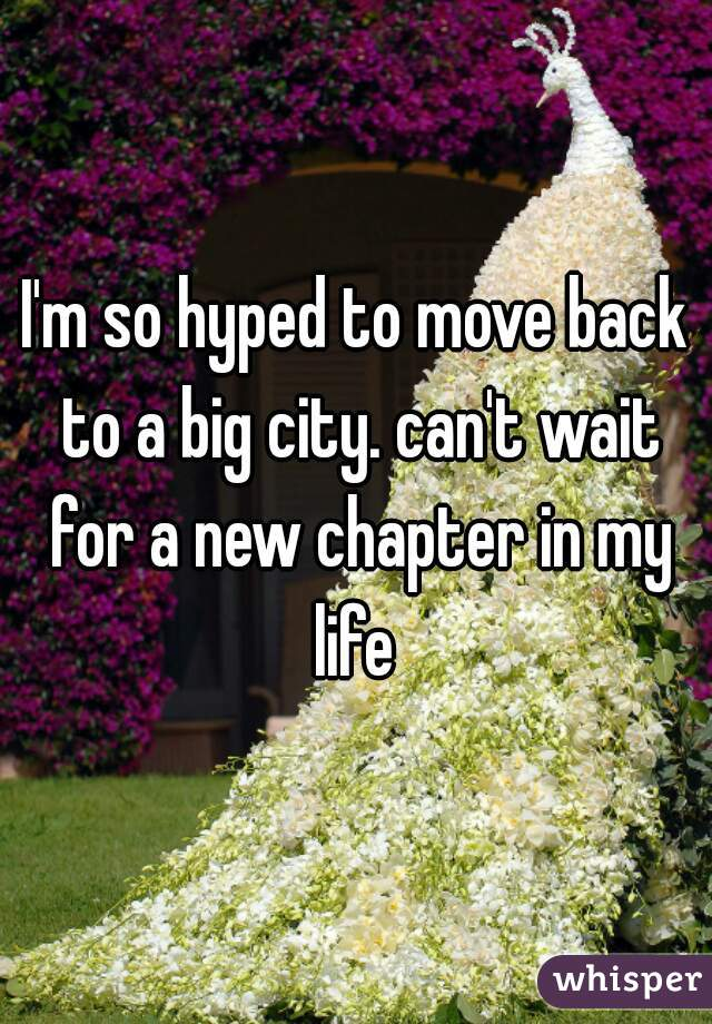 I'm so hyped to move back to a big city. can't wait for a new chapter in my life