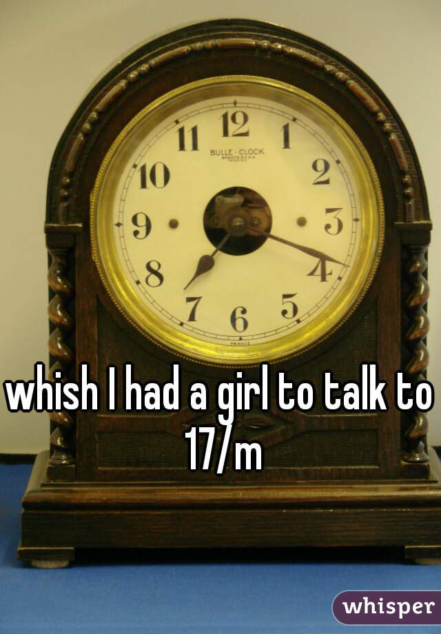 whish I had a girl to talk to 17/m