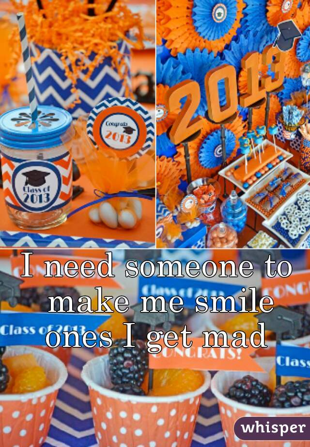 I need someone to make me smile ones I get mad
