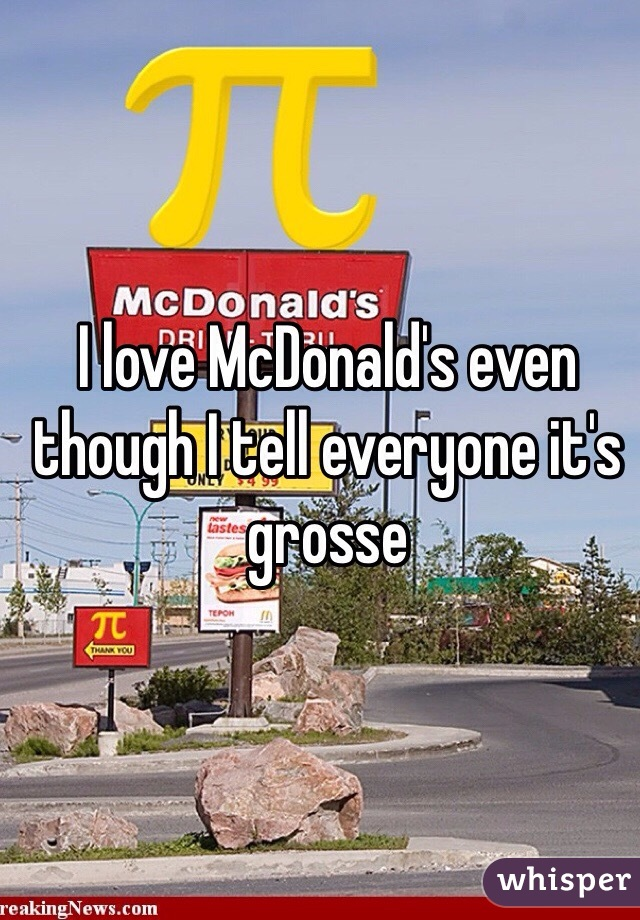 I love McDonald's even though I tell everyone it's grosse