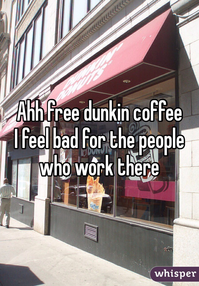 Ahh free dunkin coffee I feel bad for the people who work there