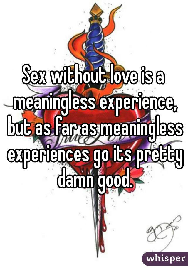 Sex without love is a meaningless experience, but as far as meaningless experiences go its pretty damn good.