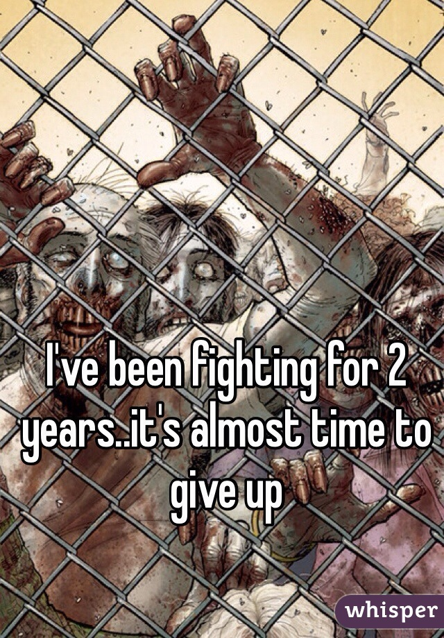 I've been fighting for 2 years..it's almost time to give up