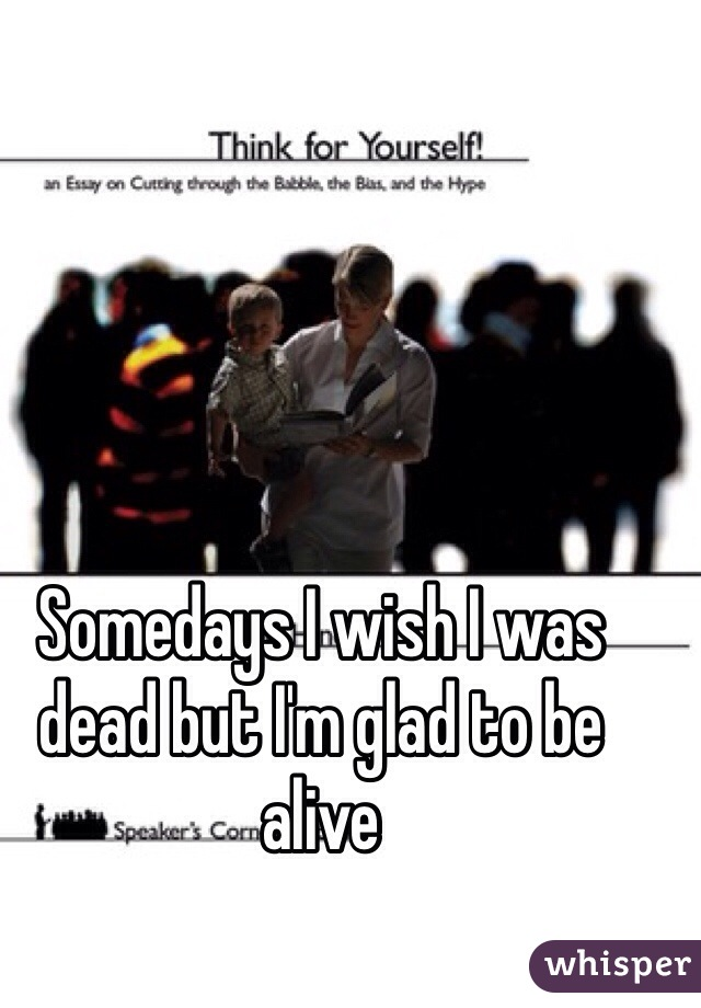 Somedays I wish I was dead but I'm glad to be alive