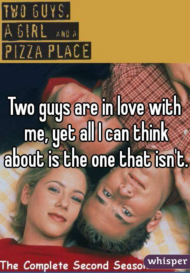 Two guys are in love with me, yet all I can think about is the one that isn't.