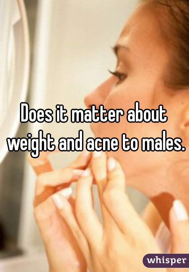 Does it matter about weight and acne to males.