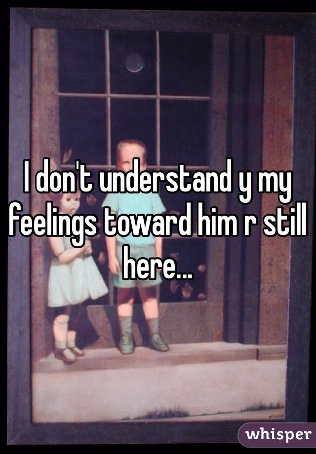 I don't understand y my feelings toward him r still here...