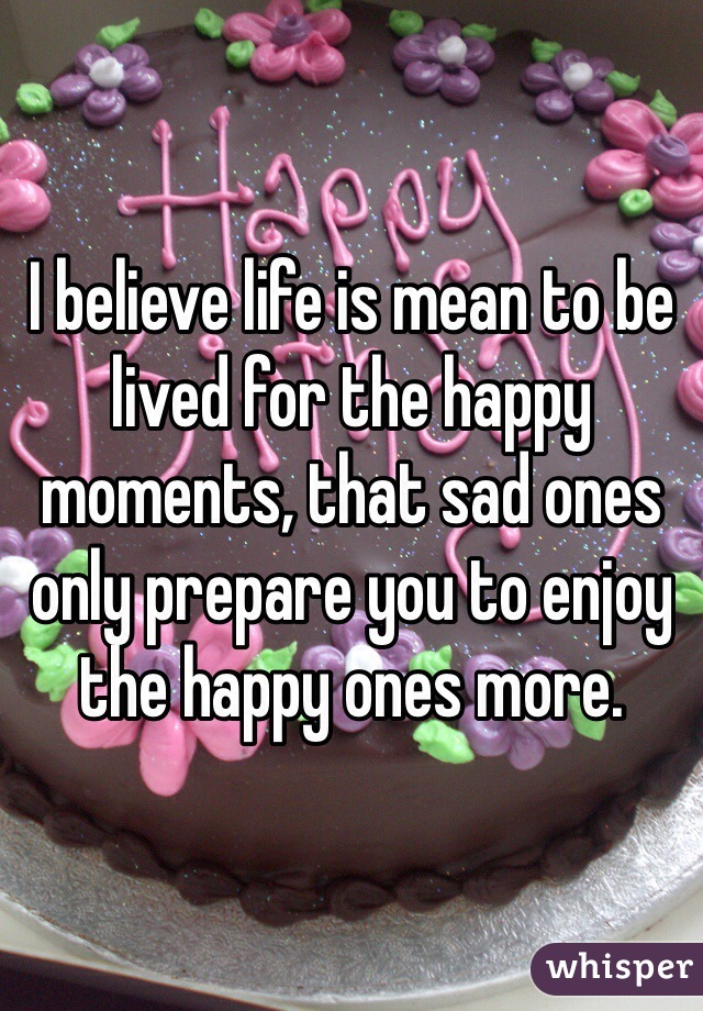 I believe life is mean to be lived for the happy moments, that sad ones only prepare you to enjoy the happy ones more.