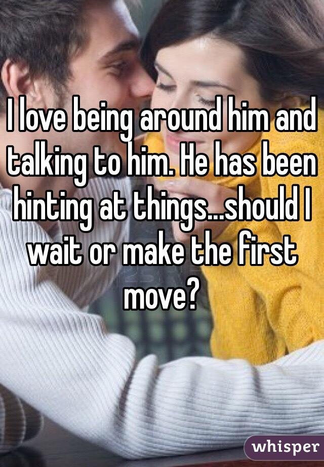 I love being around him and talking to him. He has been hinting at things...should I wait or make the first move?