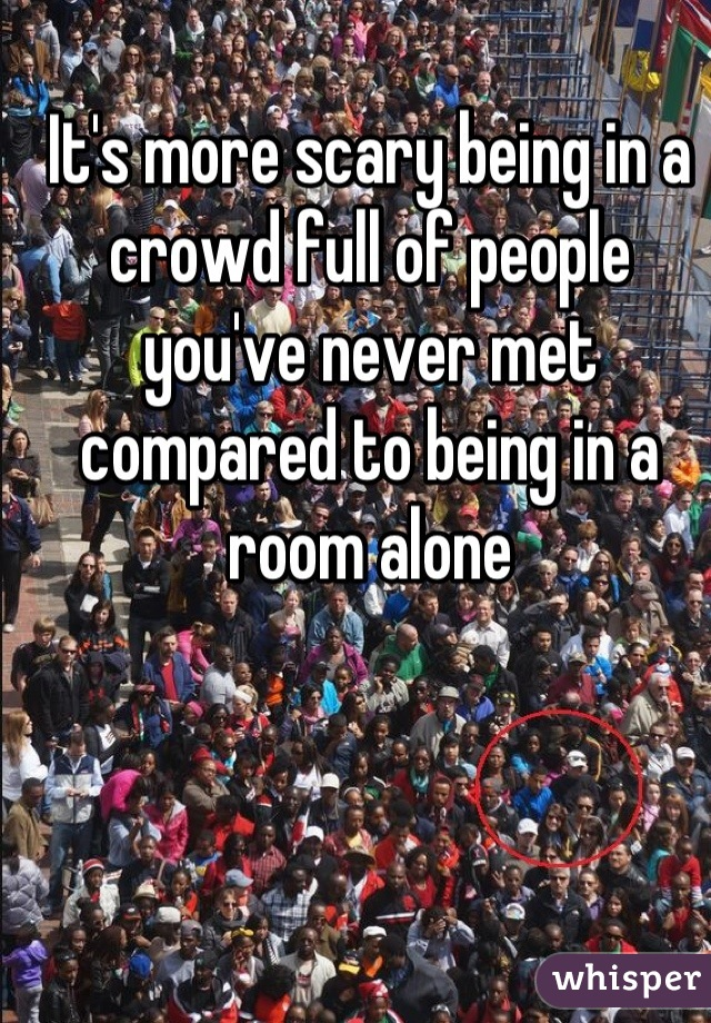It's more scary being in a crowd full of people you've never met compared to being in a room alone